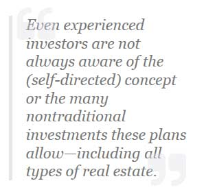 Even experianced investors are not always aware of the (self-directed) concept or the many nontraditional investments these plans allow including all types of real estate.